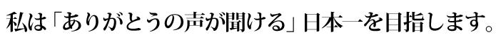 私は「ありがとうの声が聞ける」日本一を目指します。