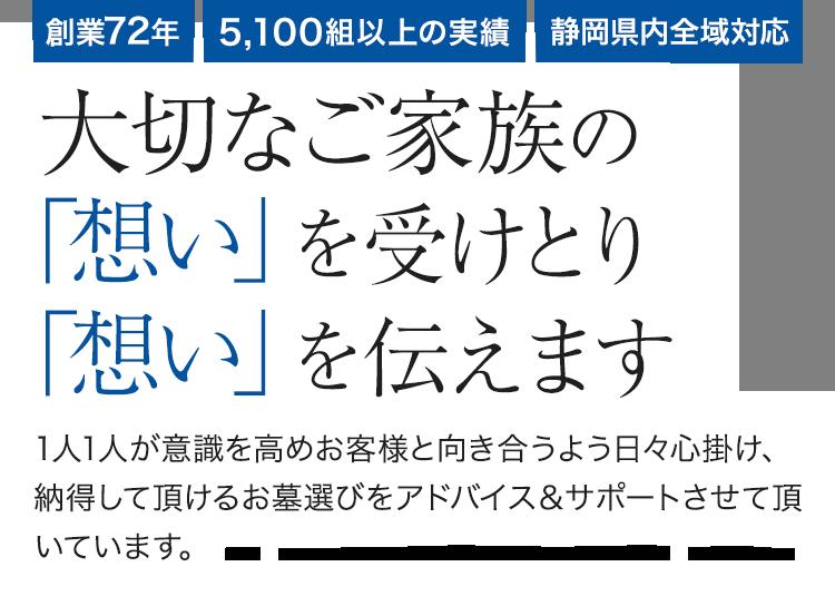 創業72年 5,100組以上 静岡県内全域対応 大切なご家族の「想い」を受けとり「想い」を伝えます。 1人1人が意識を高めお客様と向き合うよう日々心掛け、納得して頂ける